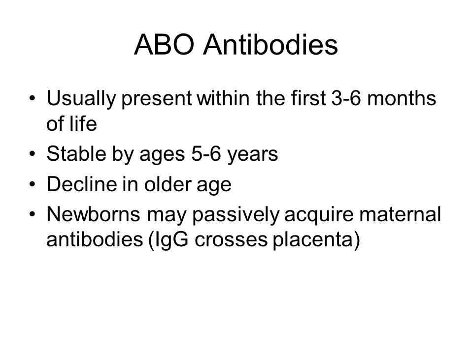 ABO Antibodies Usually present within the first 3-6 months of life