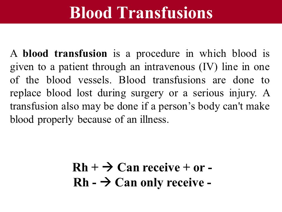 Blood Transfusions Rh +  Can receive + or - Rh -  Can only receive -
