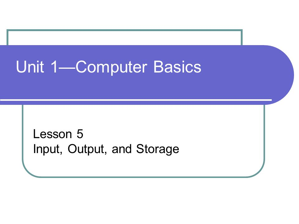 Unit 1—Computer Basics Lesson 5 Input, Output, and Storage