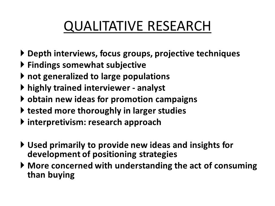 QUALITATIVE RESEARCH Depth interviews, focus groups, projective techniques. Findings somewhat subjective.