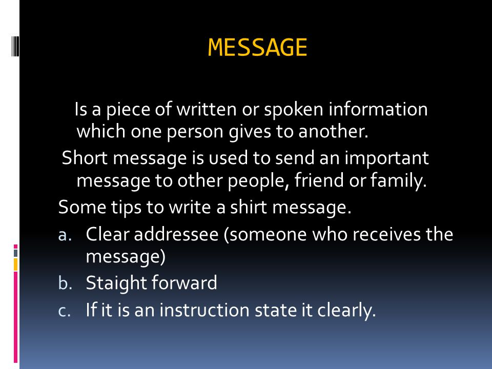 MESSAGE Is a piece of written or spoken information which one person gives to another.