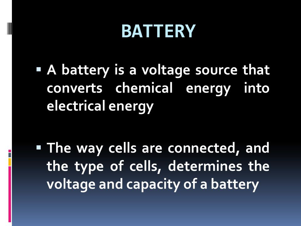 BATTERY A battery is a voltage source that converts chemical energy into electrical energy.