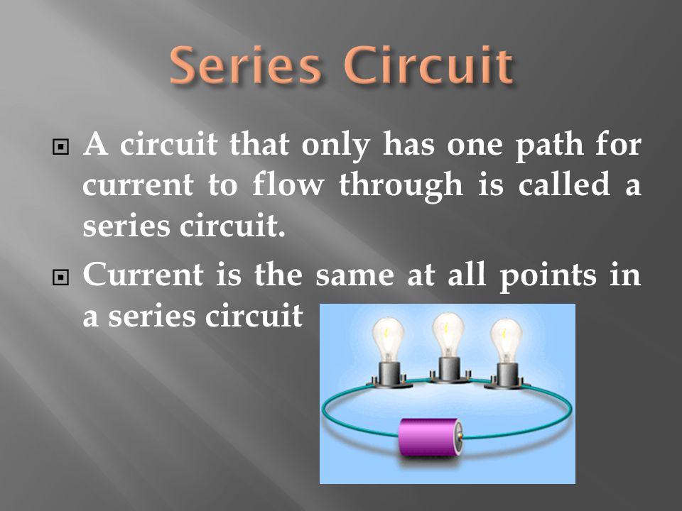 Series Circuit A circuit that only has one path for current to flow through is called a series circuit.