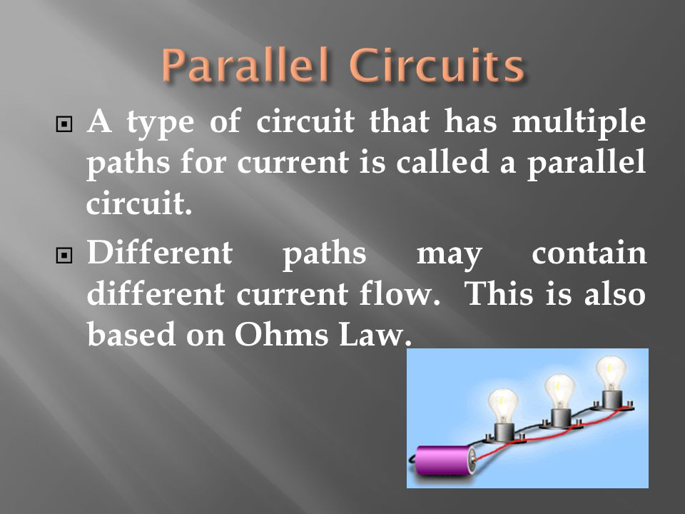 Parallel Circuits A type of circuit that has multiple paths for current is called a parallel circuit.