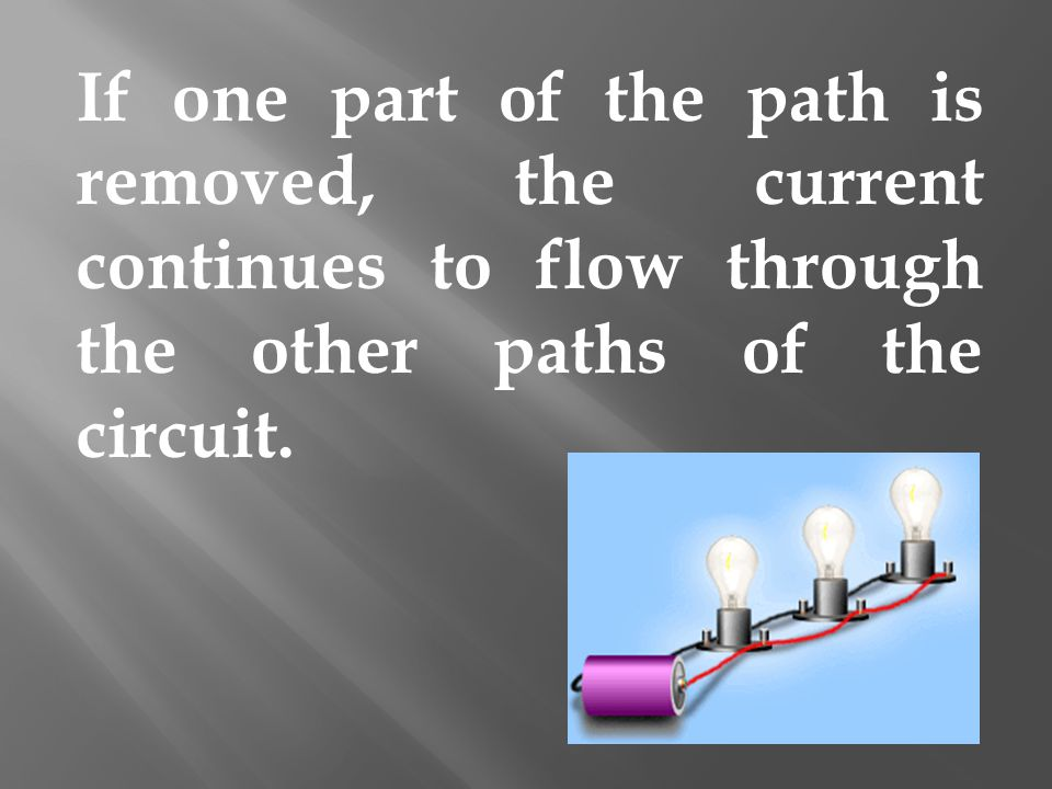 If one part of the path is removed, the current continues to flow through the other paths of the circuit.