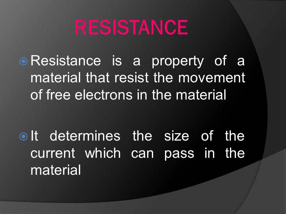 RESISTANCE Resistance is a property of a material that resist the movement of free electrons in the material.