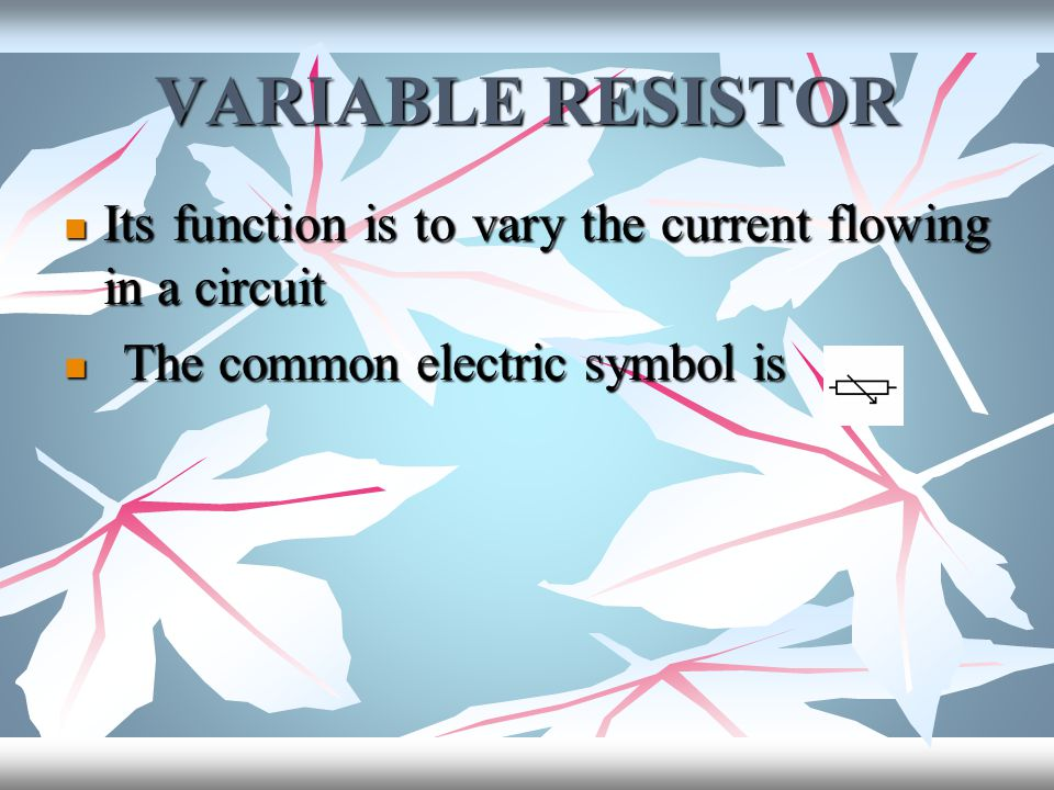 VARIABLE RESISTOR Its function is to vary the current flowing in a circuit.