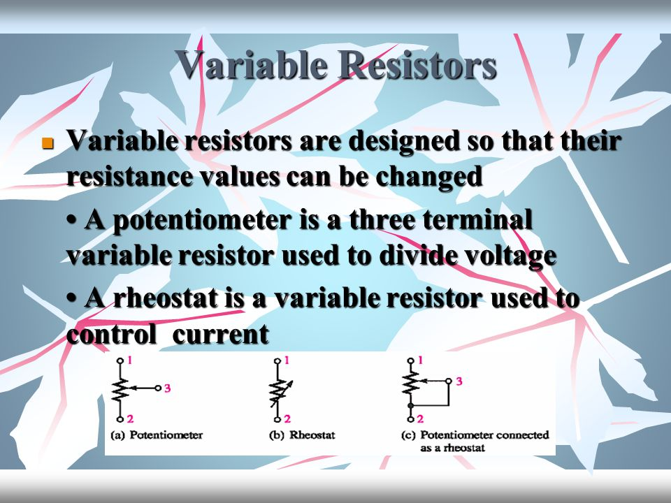 Variable Resistors Variable resistors are designed so that their resistance values can be changed.