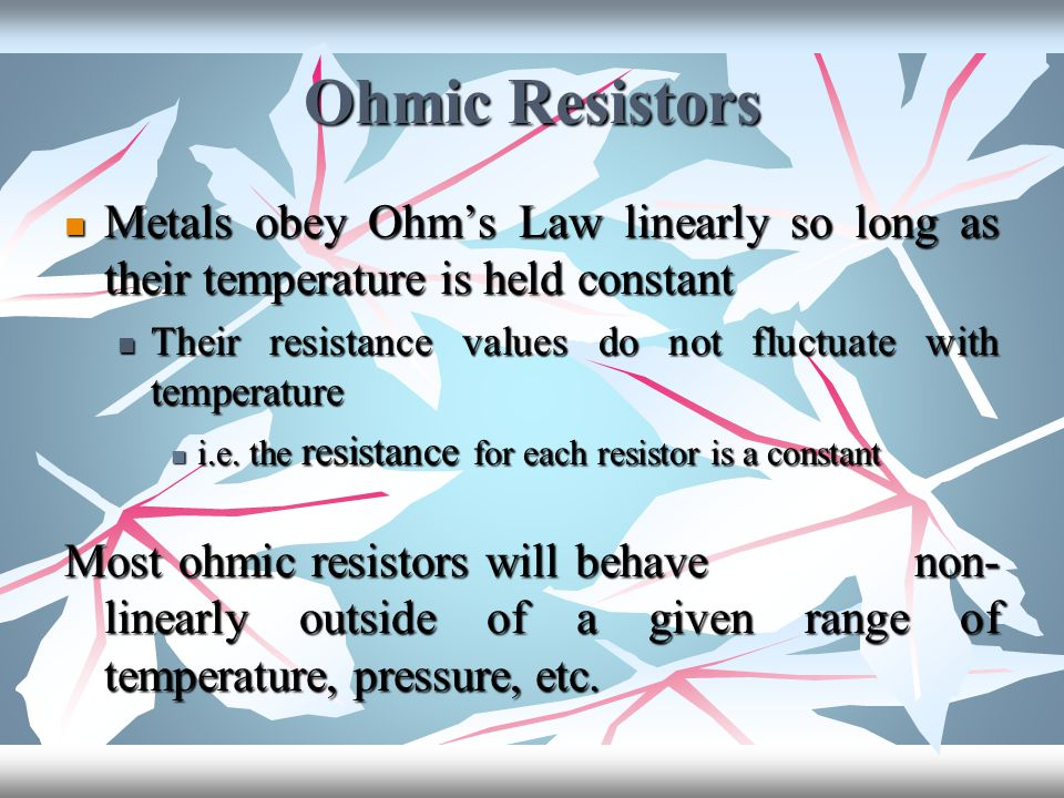 Ohmic Resistors Metals obey Ohm's Law linearly so long as their temperature is held constant.