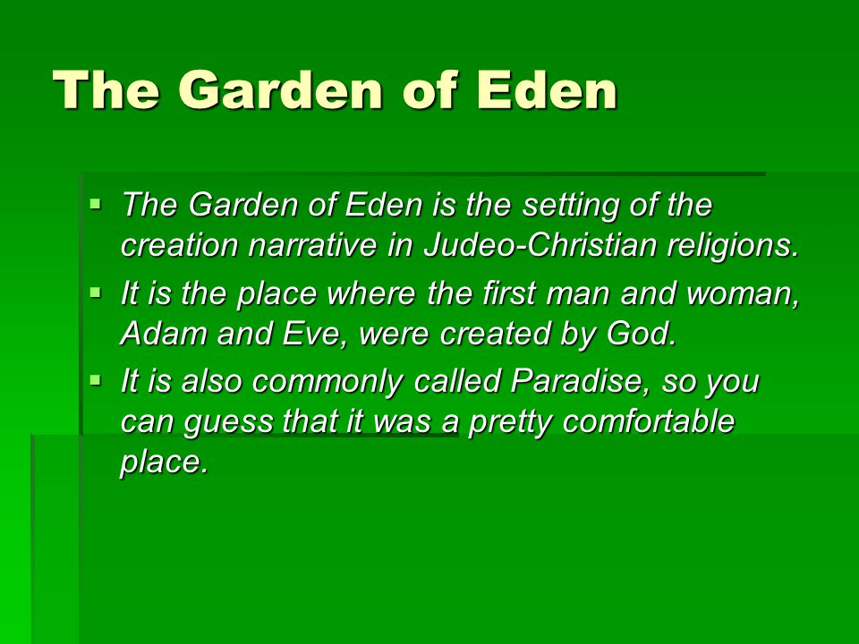 The Garden of Eden The Garden of Eden is the setting of the creation narrative in Judeo-Christian religions.