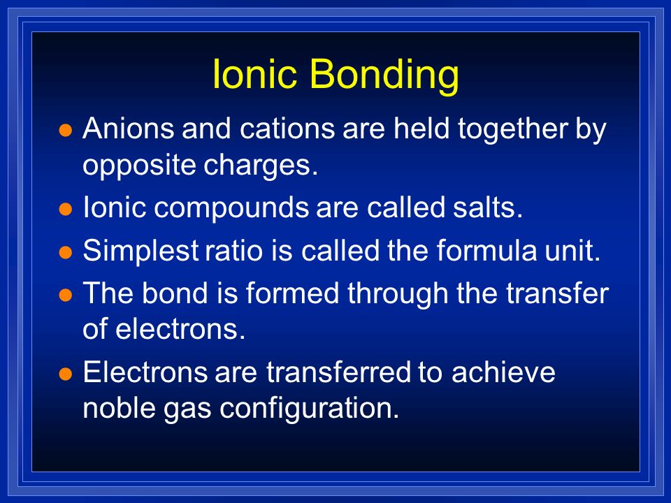 Ionic Bonding Anions and cations are held together by opposite charges. Ionic compounds are called salts.