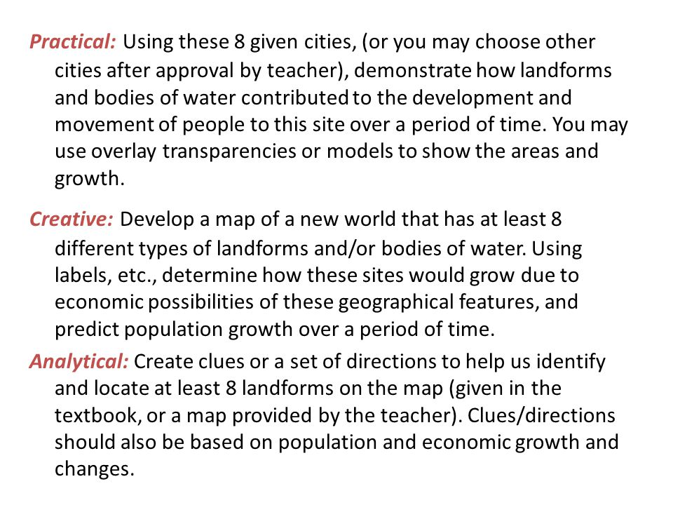Practical: Using these 8 given cities, (or you may choose other cities after approval by teacher), demonstrate how landforms and bodies of water contributed to the development and movement of people to this site over a period of time. You may use overlay transparencies or models to show the areas and growth.