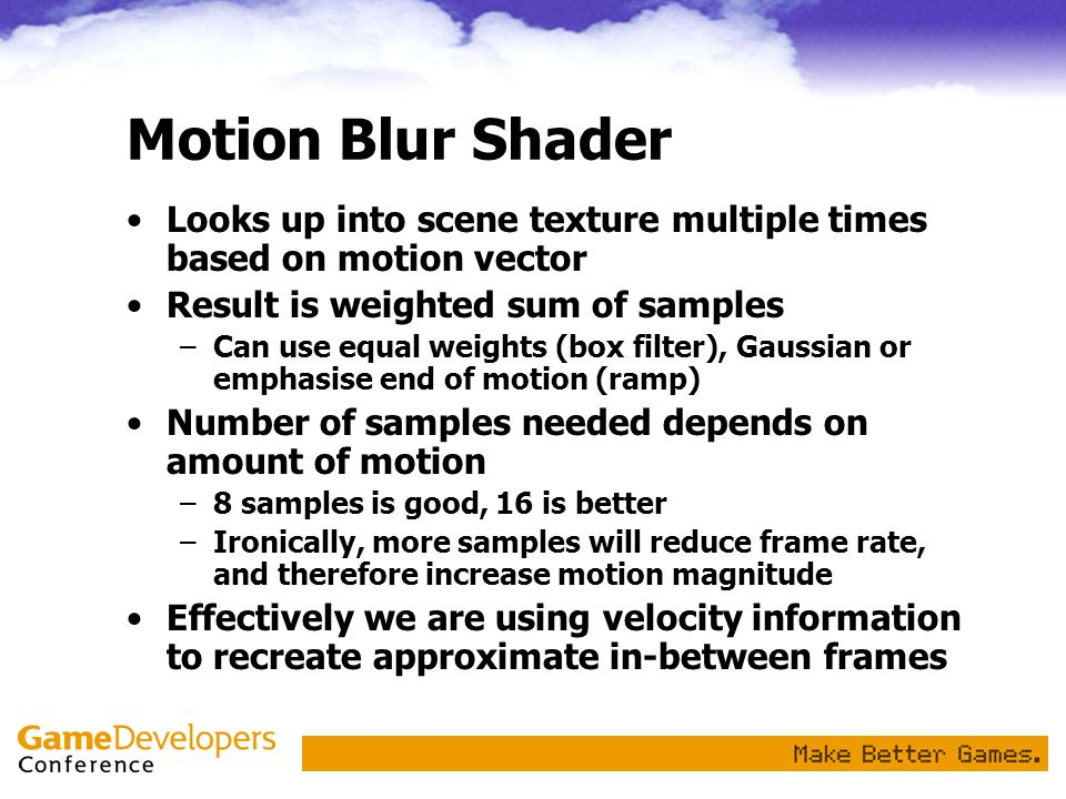 Motion Blur Shader Looks up into scene texture multiple times based on motion vector. Result is weighted sum of samples.