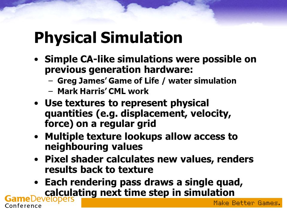 Physical SimulationSimple CA-like simulations were possible on previous generation hardware: Greg James' Game of Life / water simulation.