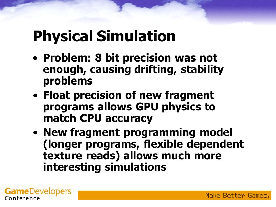 Physical SimulationProblem: 8 bit precision was not enough, causing drifting, stability problems.
