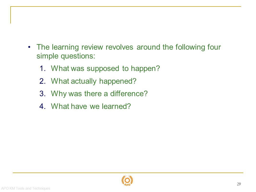 Learning Reviews The learning review revolves around the following four simple questions: What was supposed to happen