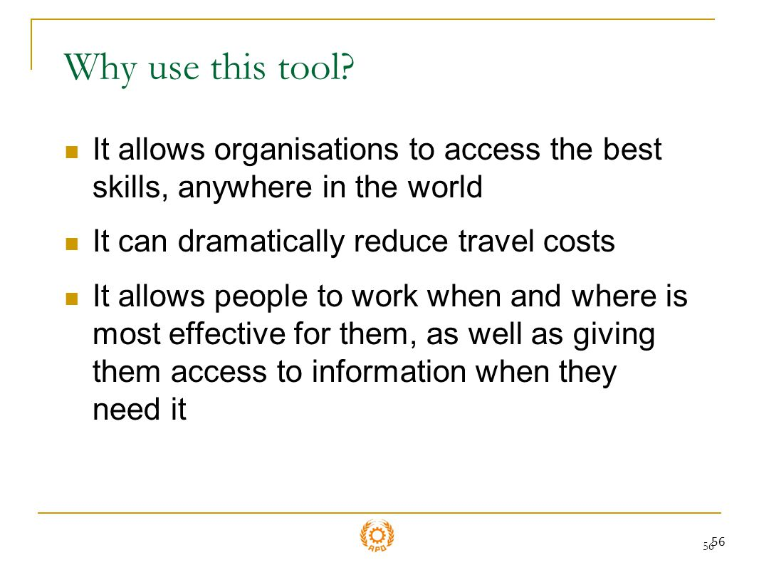Why use this tool It allows organisations to access the best skills, anywhere in the world. It can dramatically reduce travel costs.