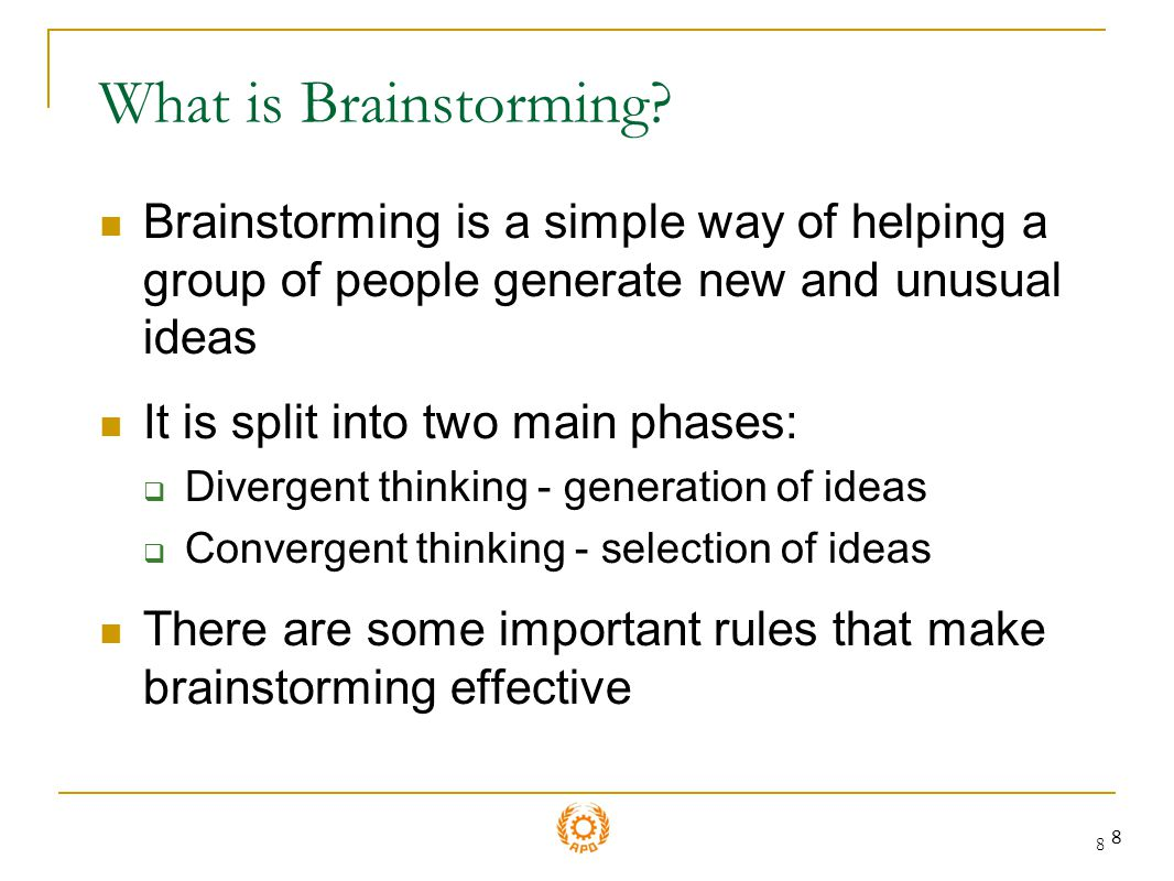 What is Brainstorming Brainstorming is a simple way of helping a group of people generate new and unusual ideas.