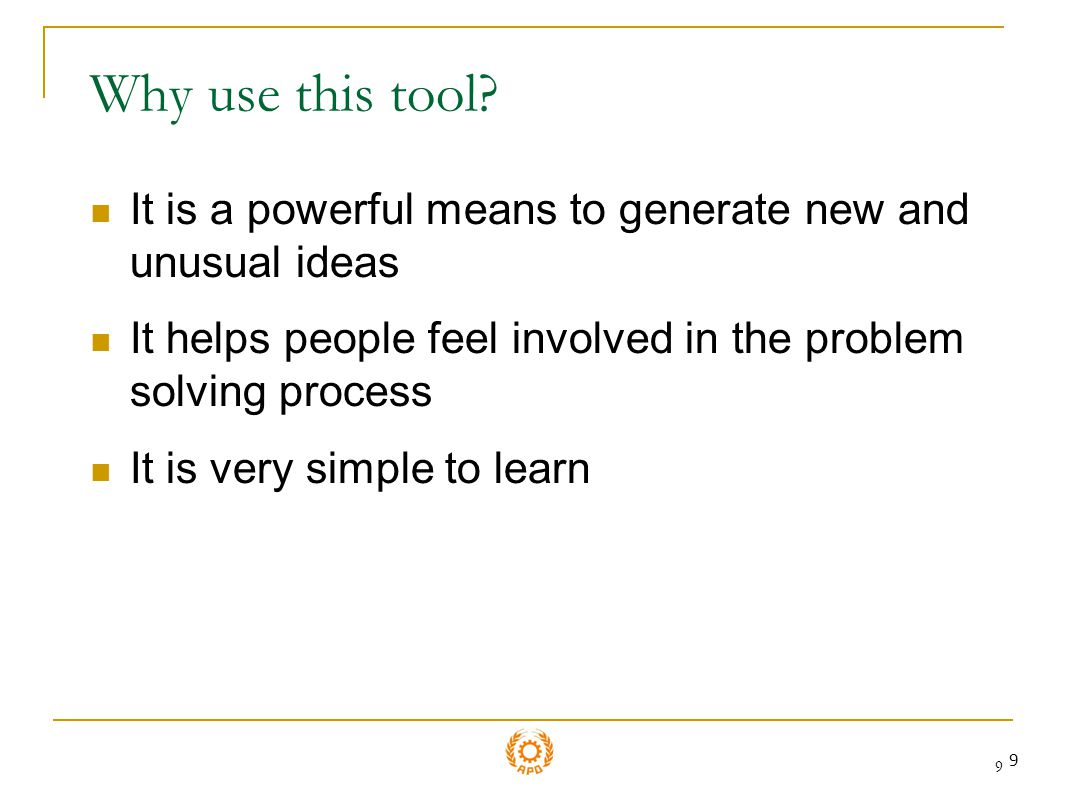 Why use this tool It is a powerful means to generate new and unusual ideas. It helps people feel involved in the problem solving process.