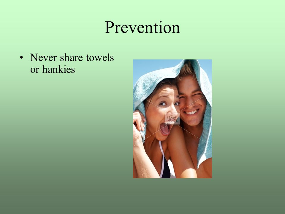 Prevention Never share towels or hankies
