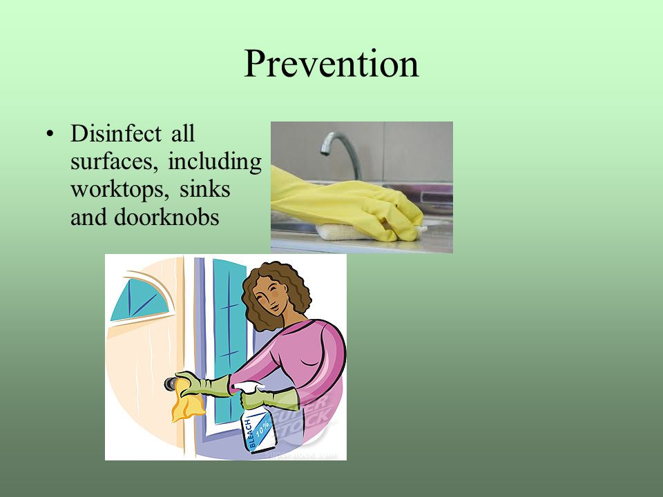 Prevention Disinfect all surfaces, including worktops, sinks and doorknobs