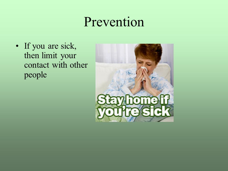 Prevention If you are sick, then limit your contact with other people