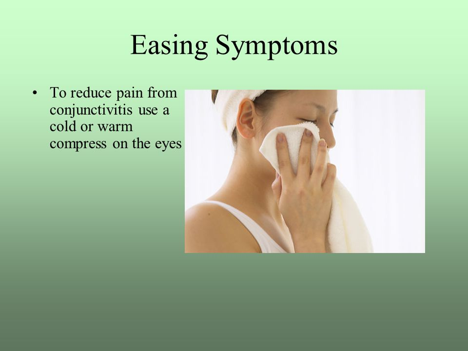 Easing Symptoms To reduce pain from conjunctivitis use a cold or warm compress on the eyes