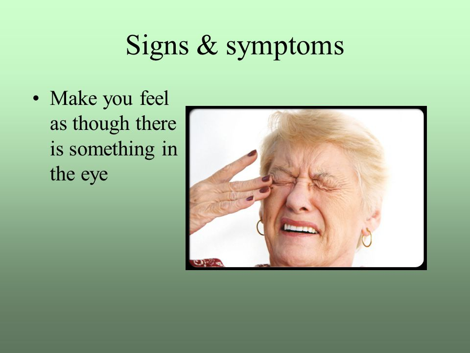 Signs & symptoms Make you feel as though there is something in the eye
