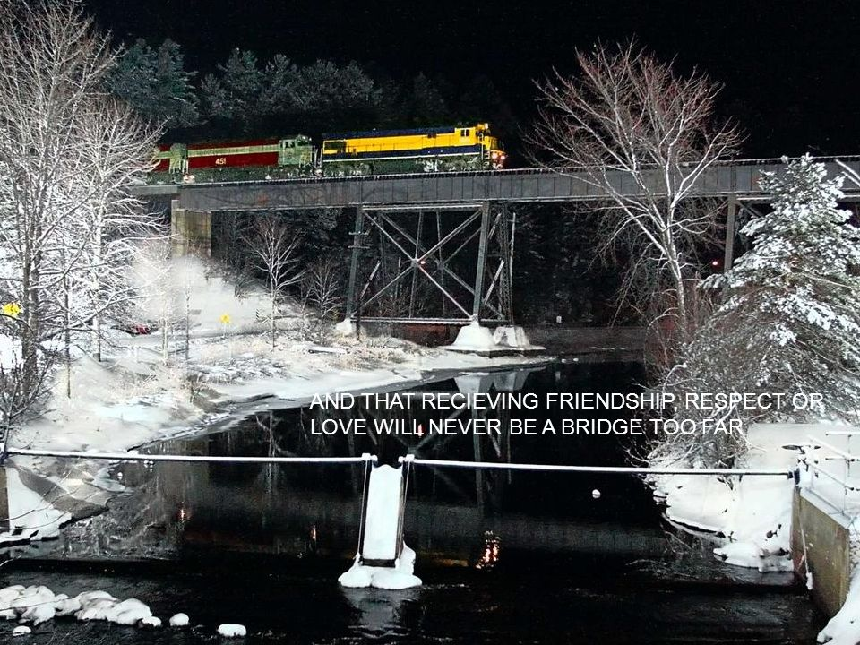 AND THAT RECIEVING FRIENDSHIP, RESPECT OR LOVE WILL NEVER BE A BRIDGE TOO FAR