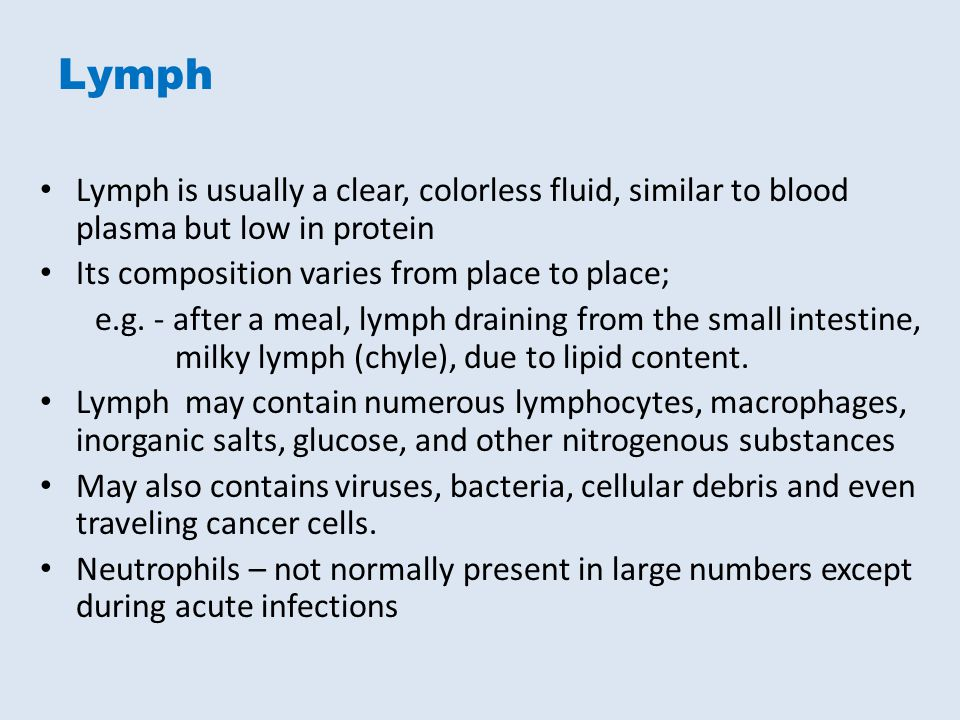 Lymph Lymph is usually a clear, colorless fluid, similar to blood plasma but low in protein. Its composition varies from place to place;