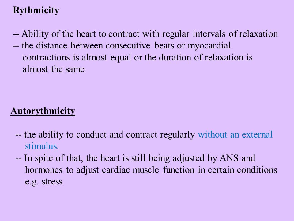 Rythmicity -- Ability of the heart to contract with regular intervals of relaxation.
