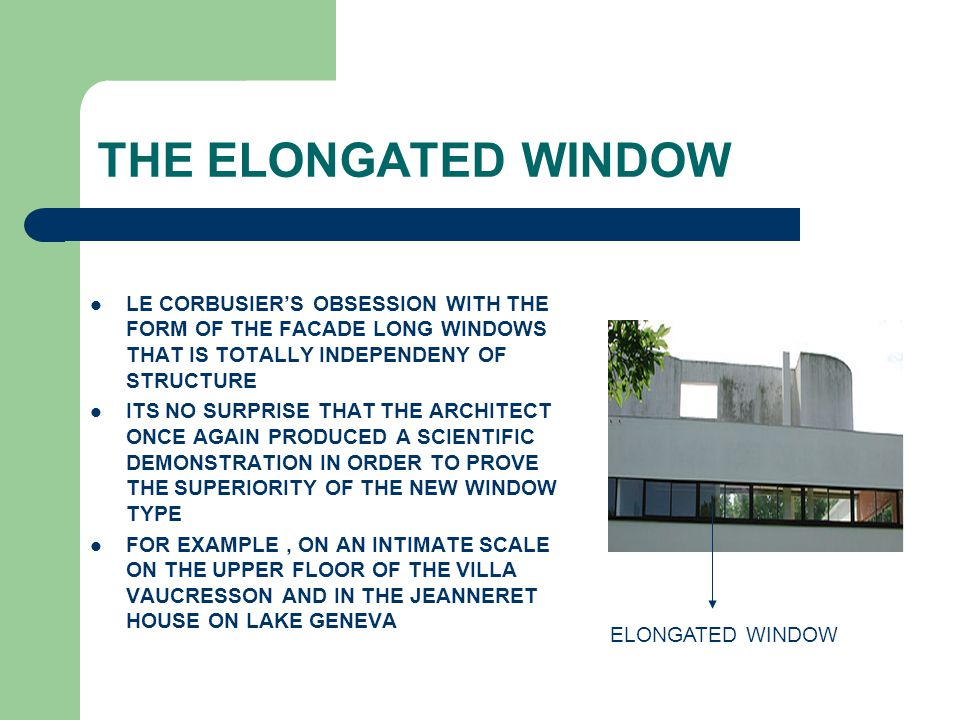 THE ELONGATED WINDOW LE CORBUSIER'S OBSESSION WITH THE FORM OF THE FACADE LONG WINDOWS THAT IS TOTALLY INDEPENDENY OF STRUCTURE.