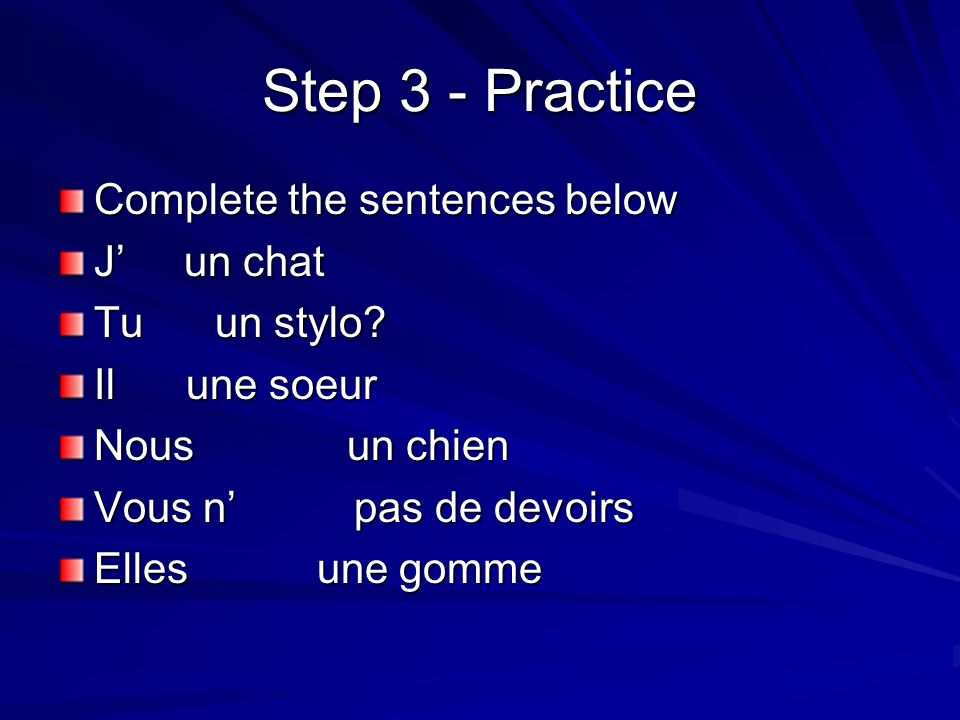 Step 3 - Practice Complete the sentences below J' un chat Tu un stylo