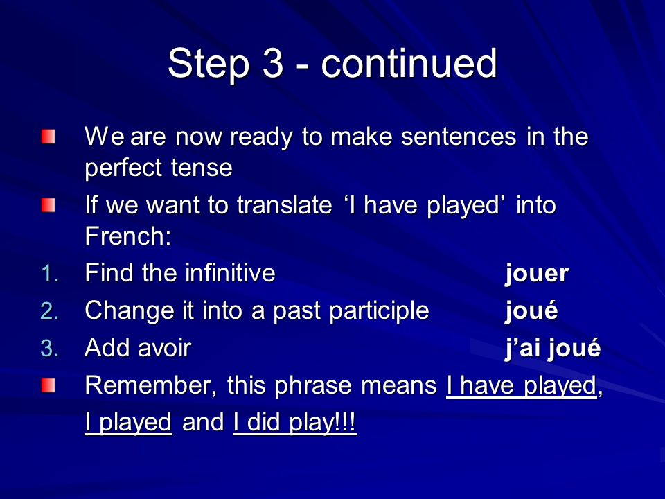 Step 3 - continued We are now ready to make sentences in the perfect tense. If we want to translate 'I have played' into French: