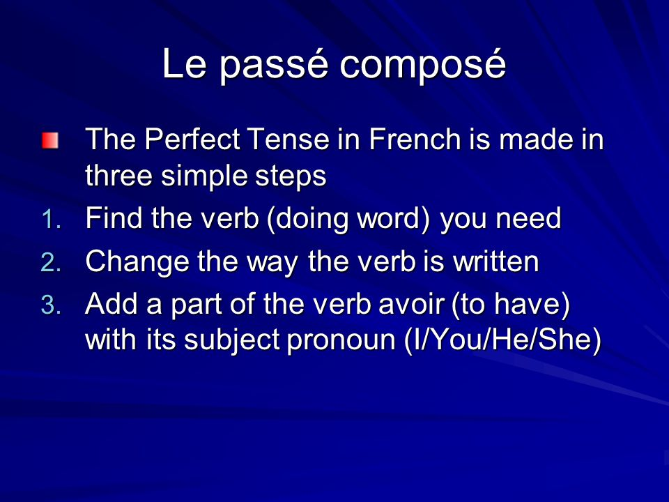 Le passé composé The Perfect Tense in French is made in three simple steps. Find the verb (doing word) you need.