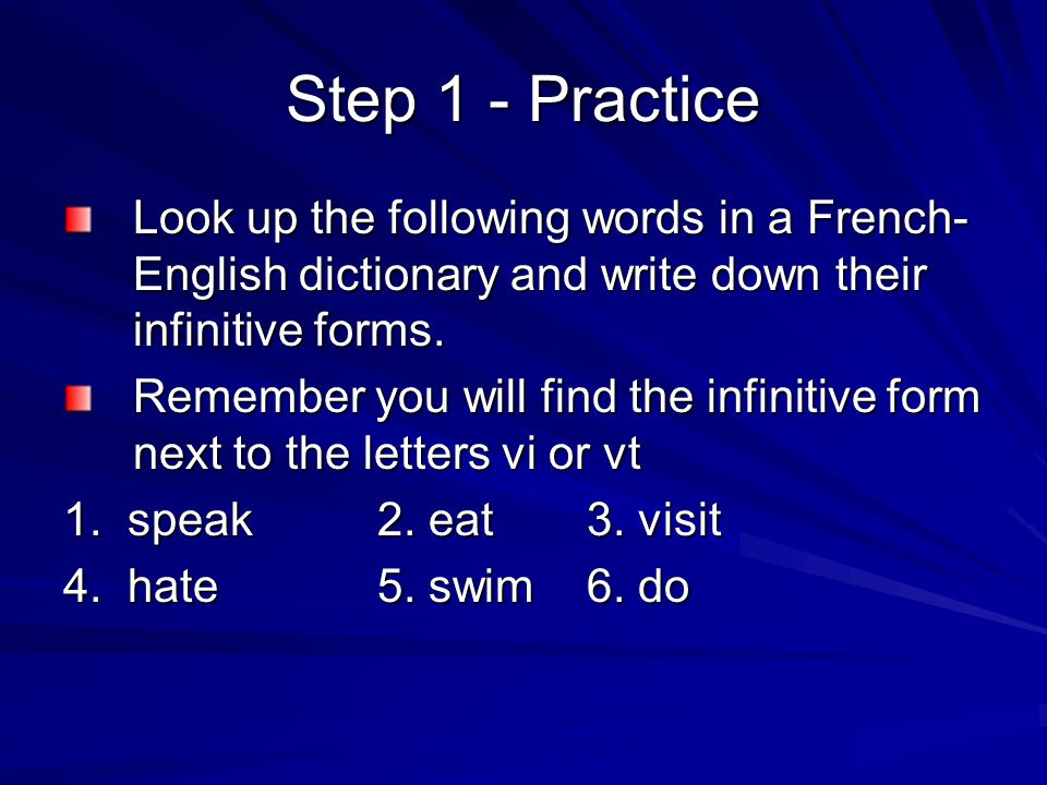 Step 1 - Practice Look up the following words in a French-English dictionary and write down their infinitive forms.