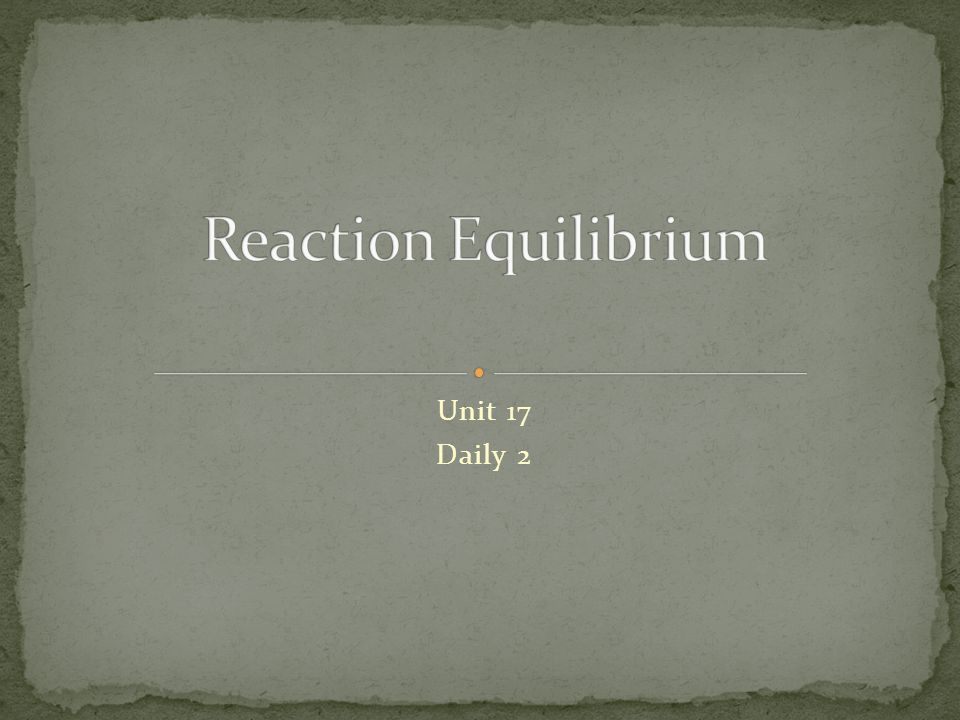 Reaction Equilibrium Unit 17 Daily 2