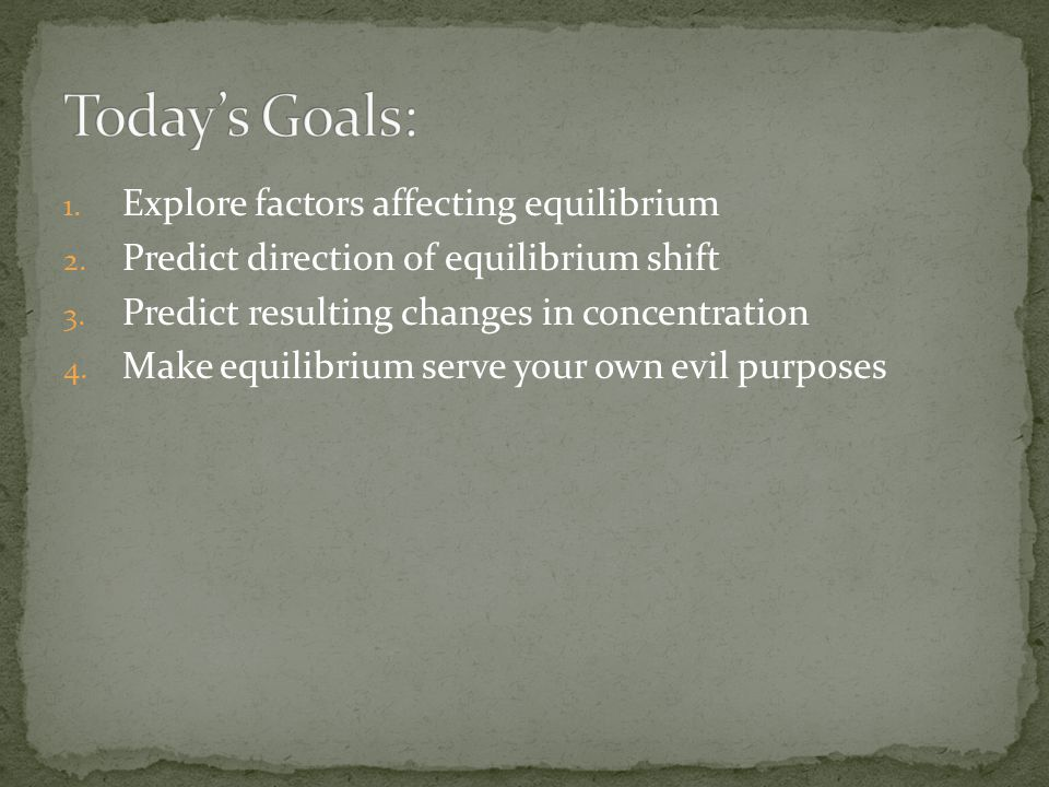 Today's Goals: Explore factors affecting equilibrium