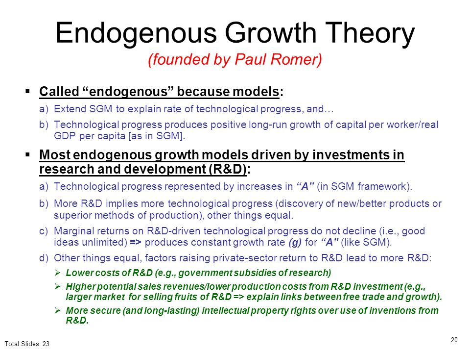 endogenous growth theory Definition of endogenous growth theory: the concept that government policies (except international trade policies), access to capital and human resources, and internal processes affect economic growth the theory, popularized in the 1980s,.
