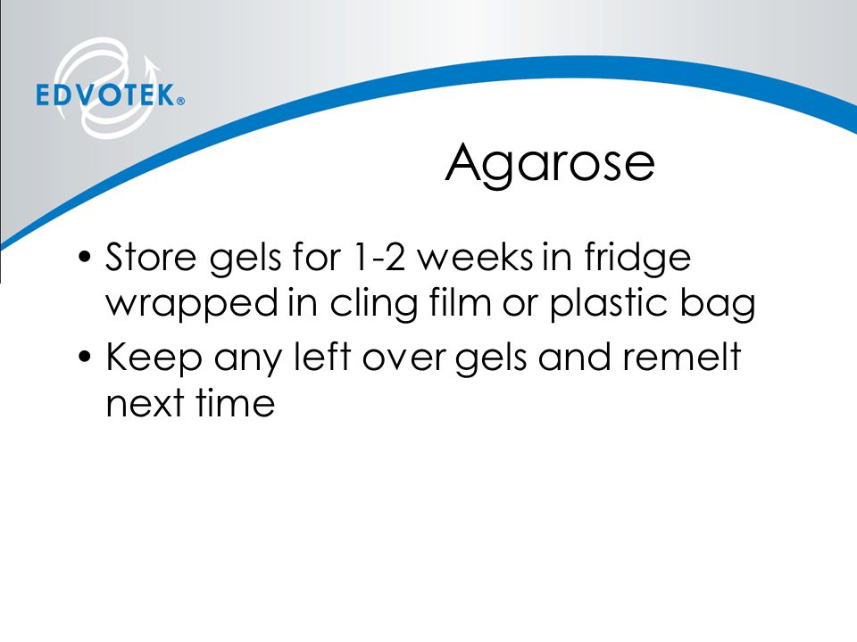 Agarose Store gels for 1-2 weeks in fridge wrapped in cling film or plastic bag.