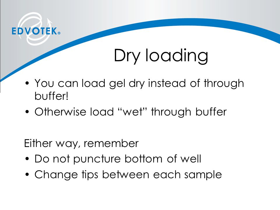 Dry loading You can load gel dry instead of through buffer!