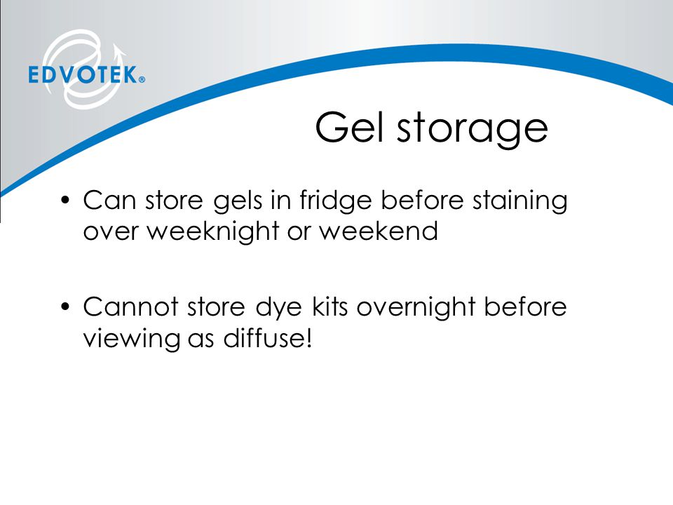Gel storage Can store gels in fridge before staining over weeknight or weekend.
