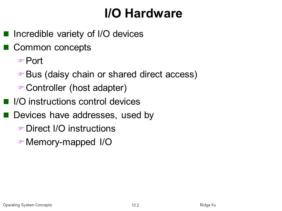 I/O Hardware Incredible variety of I/O devices Common concepts Port