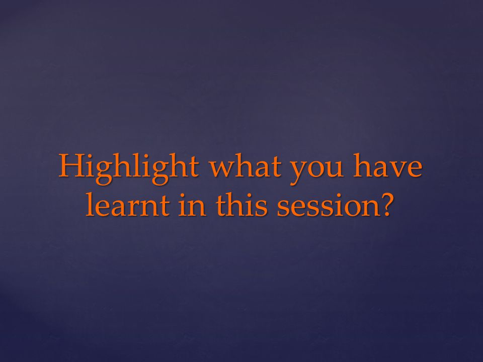Highlight what you have learnt in this session