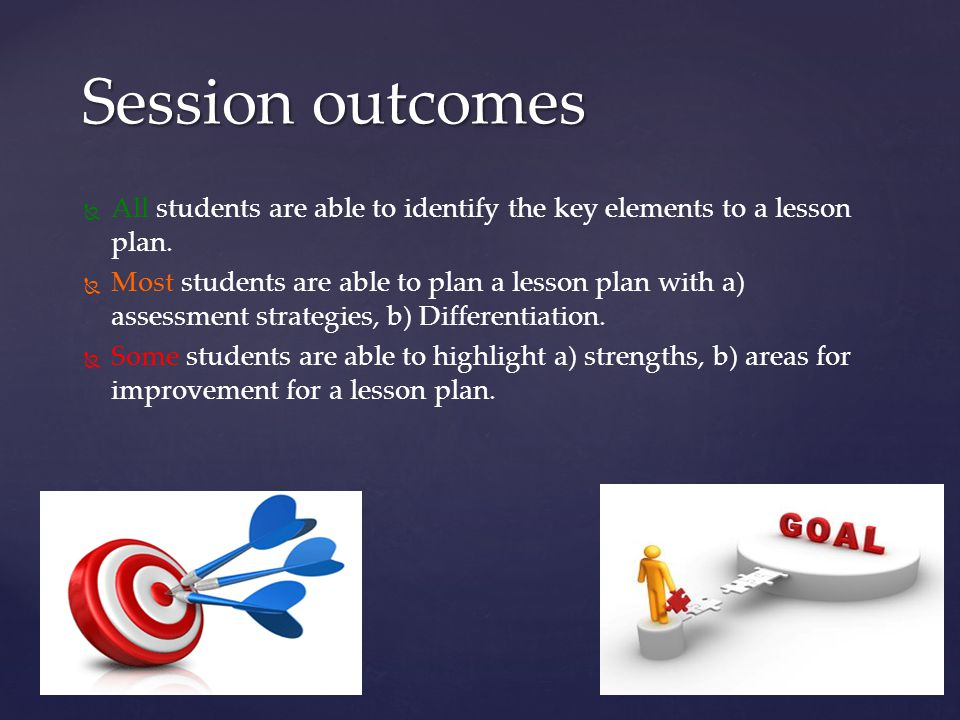 Session outcomes All students are able to identify the key elements to a lesson plan.