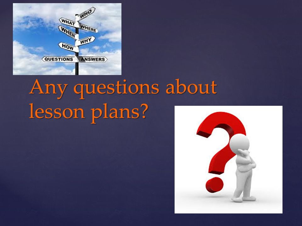 Any questions about lesson plans
