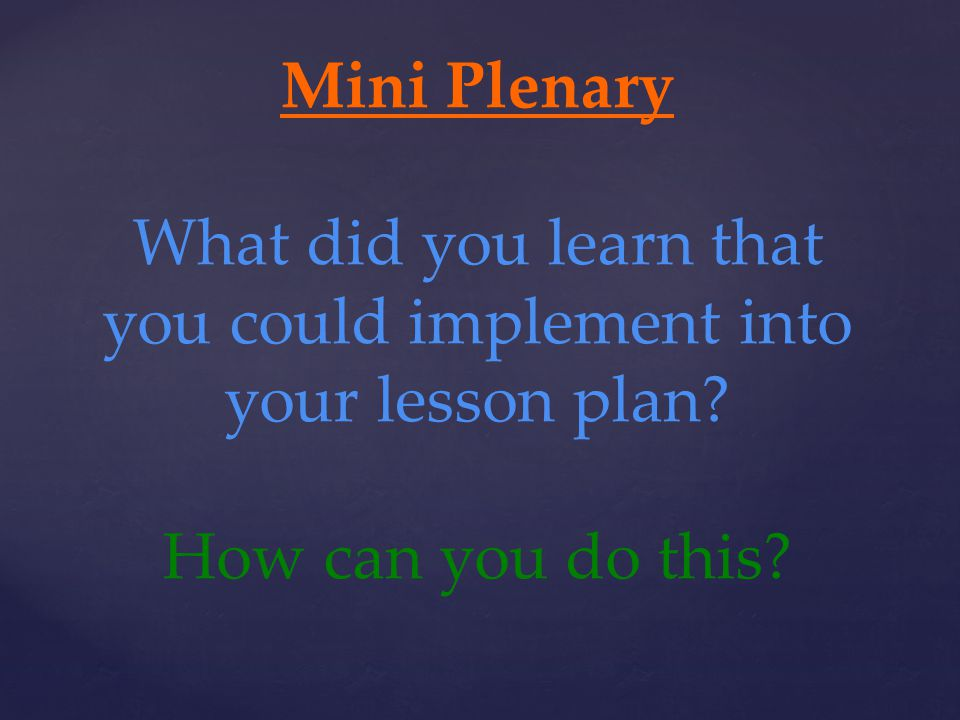 Mini Plenary What did you learn that you could implement into your lesson plan How can you do this