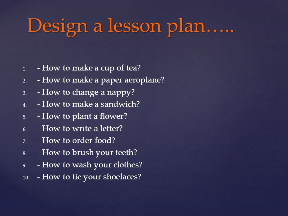 Design a lesson plan….. - How to make a cup of tea