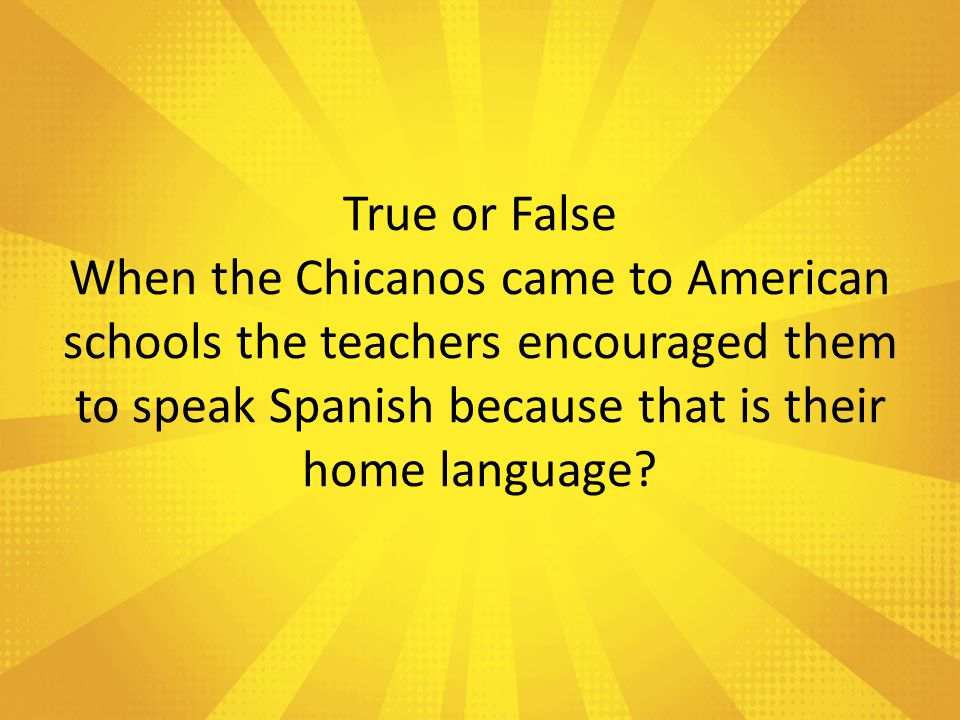 True or False When the Chicanos came to American schools the teachers encouraged them to speak Spanish because that is their home language