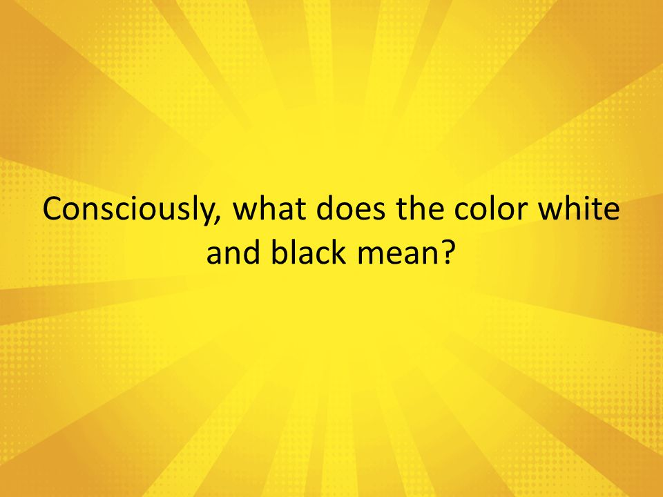 Consciously, what does the color white and black mean